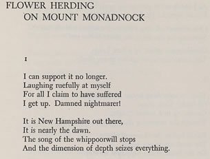 Flower Herding on Mount Monadnock- I can support it no longer. Laughing ruefully at myself - For all I claim to have suffered - I get up. Damned nightmarer! It is New Hampshire out there, It is nearly the dawn. The song of the whippoorwill stops And the dimension of depth seizes everything.