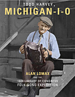 Michigan-I-O: Alan Lomax and the 1938 Library of Congress Folksong Expedition